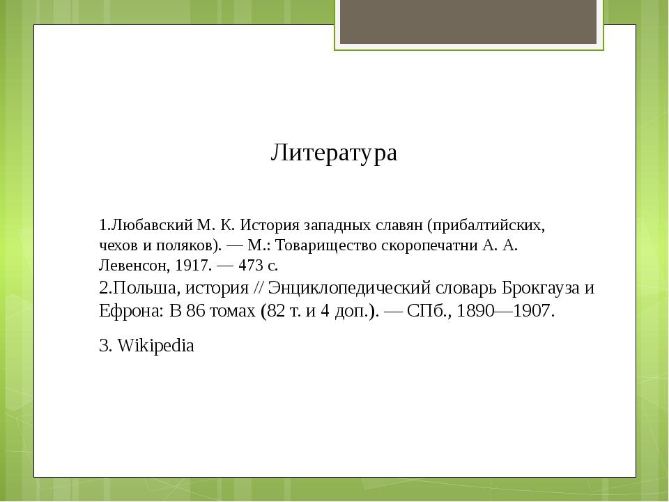 1.Любавский М. К. История западных славян (прибалтийских, чехов и поляков). —...
