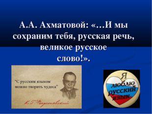 А.А. Ахматовой: «…И мы сохраним тебя, русская речь, великое русское слово!».