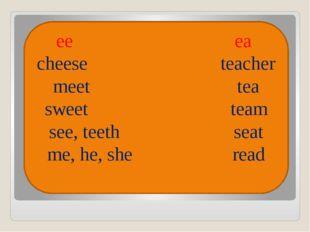 ee ea cheese teacher meet tea sweet team see, teeth seat me, he, she read
