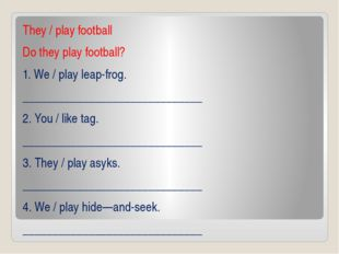 They / play football Do they play football? 1. We / play leap-frog. _________