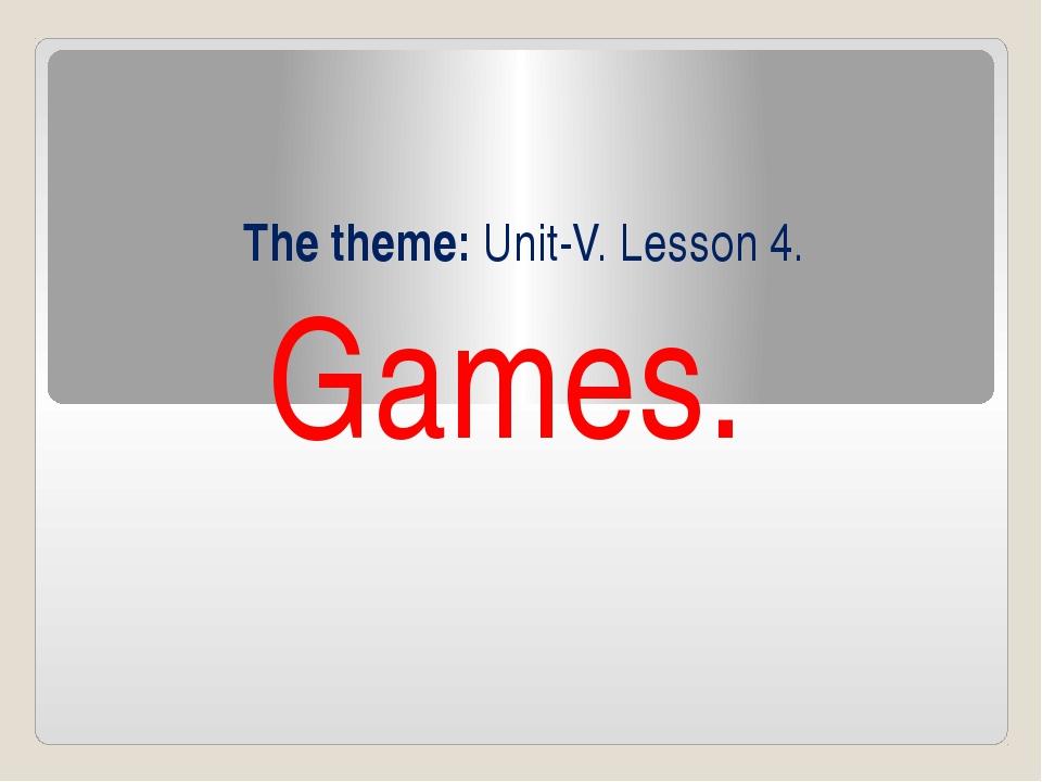 The theme: Unit-V. Lesson 4. Games.