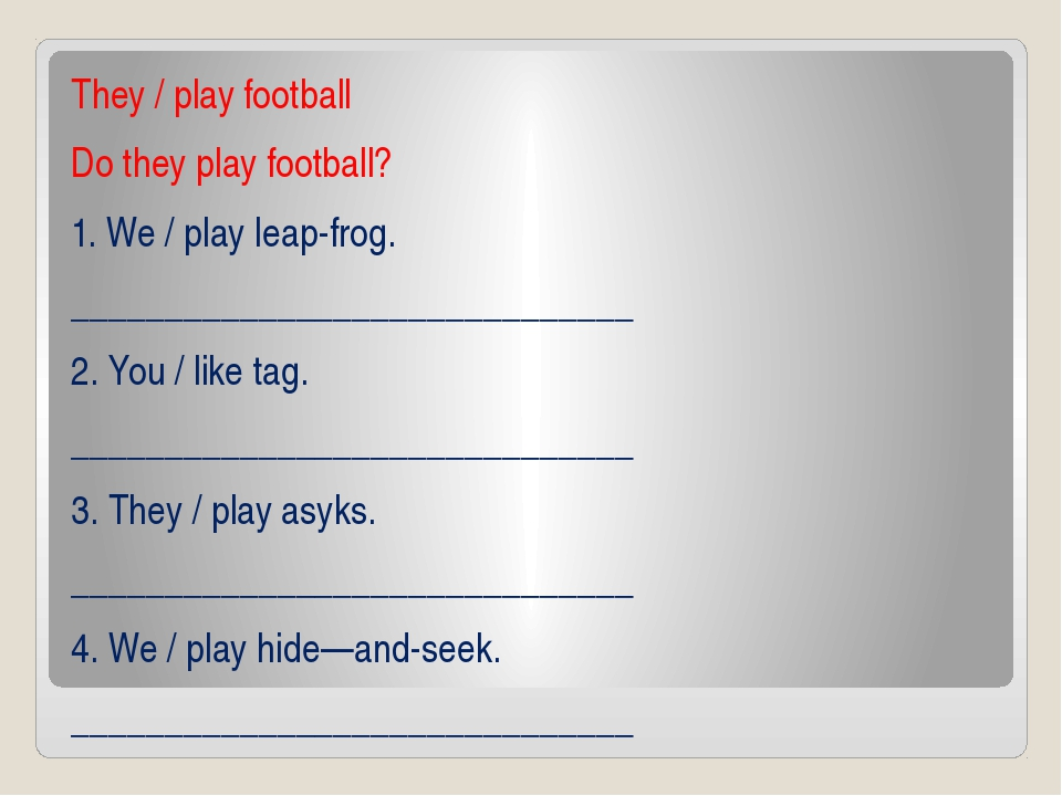 They / play football Do they play football? 1. We / play leap-frog. _________...