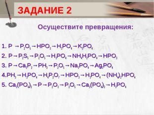 ЗАДАНИЕ 2 Осуществите превращения: 1. P →P2O5→HPO3→H3PO4→K3PO4 2. P→P2S5→P2O5
