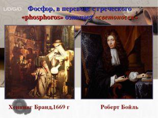 Хеннинг Бранд,1669 г Роберт Бойль Фосфор, в переводе с греческого «phosphoro