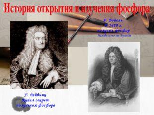 Г. Лейбниц Купил секрет получения фосфора Р. Бойeль. В 1680 г. получил фосфор