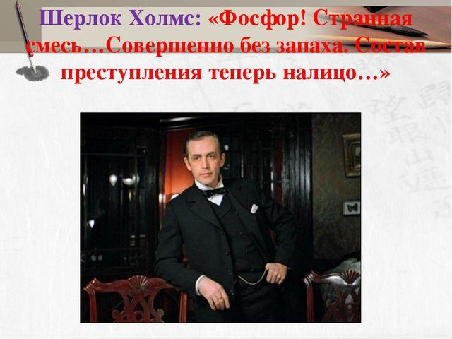 Шерлок Холмс: «Фосфор! Странная смесь…Совершенно без запаха. Состав преступле...