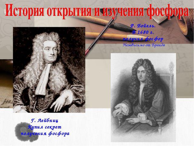 Г. Лейбниц Купил секрет получения фосфора Р. Бойeль. В 1680 г. получил фосфор...