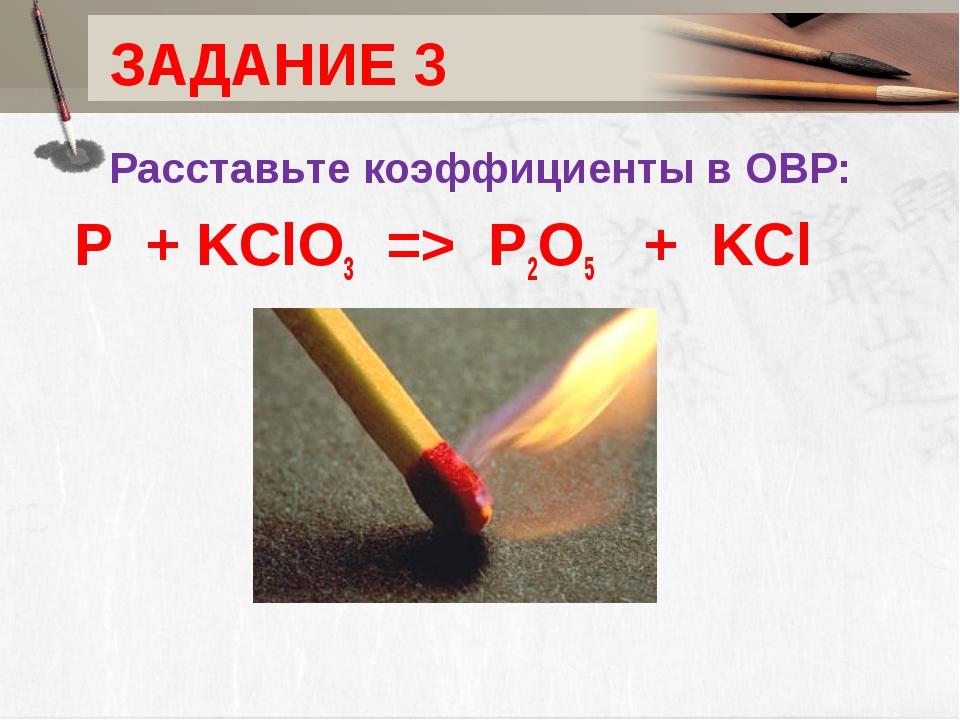 ЗАДАНИЕ 3 Расставьте коэффициенты в ОВР: P+KClO3=> P2O5 +KCl