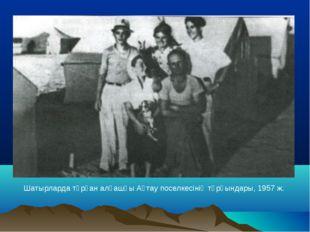 Шатырларда тұрған алғашқы Ақтау поселкесінің тұрғындары, 1957 ж.