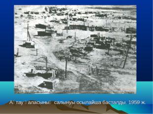 Ақтау қаласының салынуы осылайша басталды. 1959 ж.