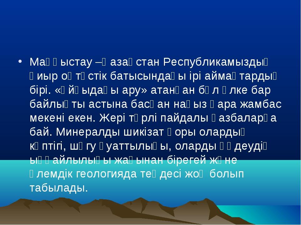 Маңғыстау –Қазақстан Республикамыздың қиыр оңтүстік батысындағы ірі аймақтард...