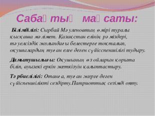 Сабақтың мақсаты: Білімділігі: Сырбай Мәуленовтың өмірі туралы қысқаша мәліме