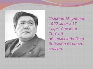 Сырбай Мәуленов 1922 жылы 17 қыркүйек күні Торғай обылысында Сыр бойында дүни