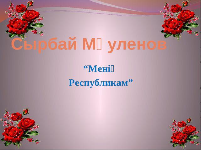 "Сырбай Мәуленов ""Менің Республикам"""