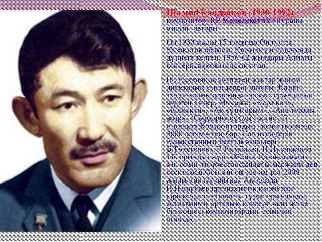 Шәмші Қалдаяқов (1930-1992) композитор. ҚР Мемелекеттік әнұраны әнінің авторы...
