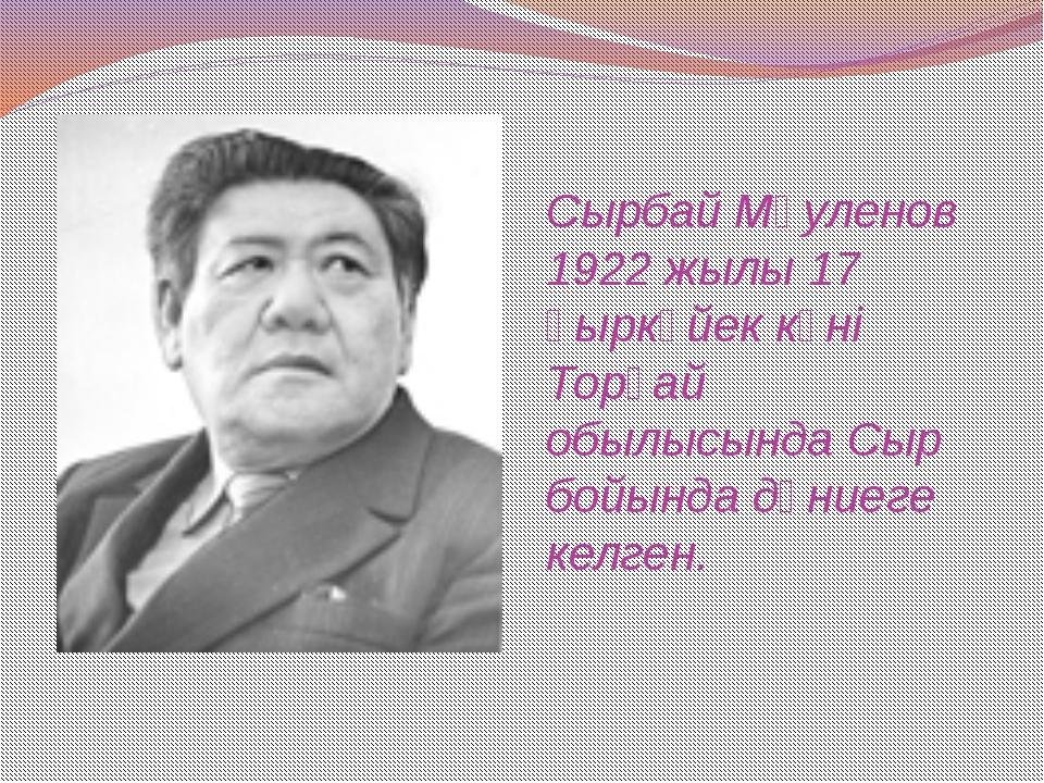 Сырбай Мәуленов 1922 жылы 17 қыркүйек күні Торғай обылысында Сыр бойында дүни...