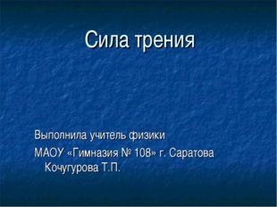 Сила трения Выполнила учитель физики МАОУ «Гимназия № 108» г. Саратова Кочугу