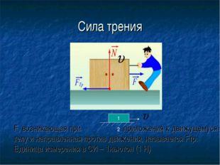 Сила трения F, возникающая при , приложения к движущемуся телу и направленная