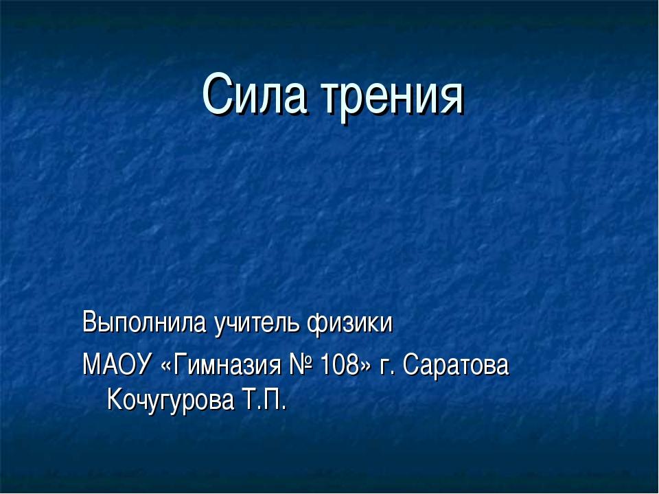 Сила трения Выполнила учитель физики МАОУ «Гимназия № 108» г. Саратова Кочугу...