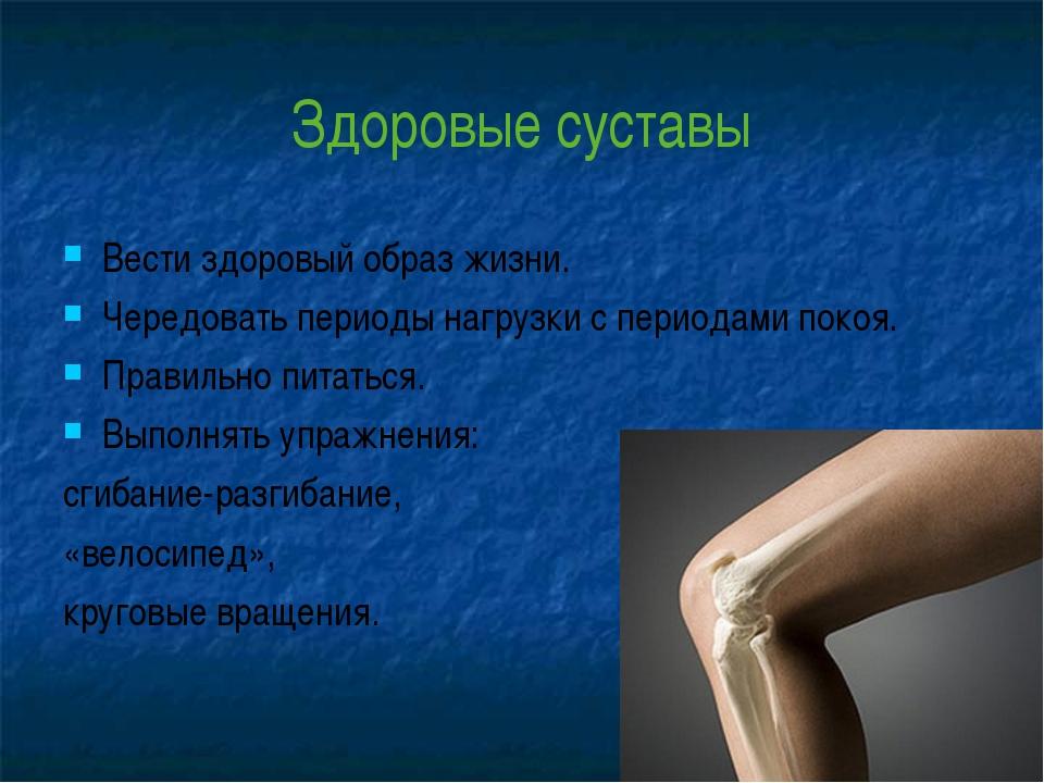 Здоровые суставы Вести здоровый образ жизни. Чередовать периоды нагрузки с пе...