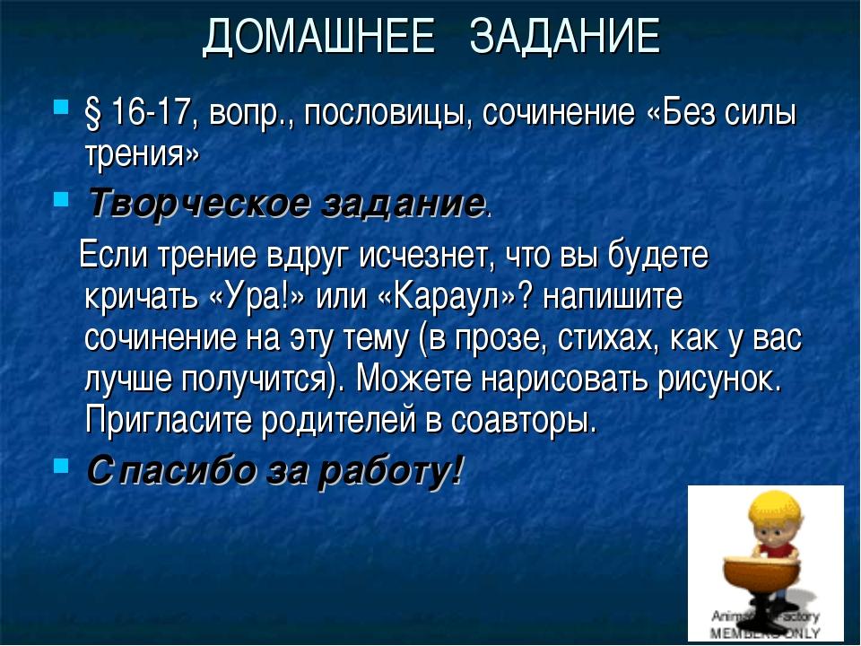 ДОМАШНЕЕ ЗАДАНИЕ § 16-17, вопр., пословицы, сочинение «Без силы трения» Творч...