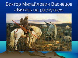 Виктор Михайлович Васнецов «Витязь на распутье».