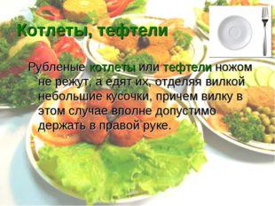 Котлеты, тефтели Рубленые котлеты или тефтели ножом не режут, а едят их, отде