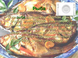 """Рыба Если рыба вареная или жареная, нож служит """"помощником"""" - им отделяют рыб"""