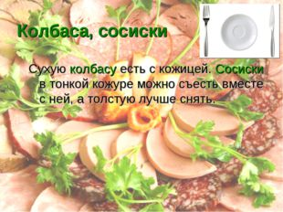 Колбаса, сосиски Сухую колбасу есть с кожицей. Сосиски в тонкой кожуре можно