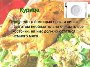Курица Птицу едят с помощью ножа и вилки. При этом необязательно очищать все
