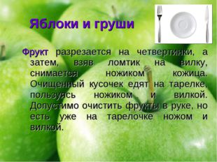 Яблоки и груши Фрукт разрезается на четвертинки, а затем, взяв ломтик на вилк