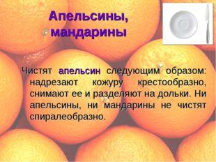 Апельсины, мандарины Чистят апельсин следующим образом: надрезают кожуру крес