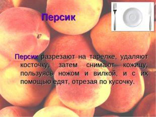 Персик Персик разрезают на тарелке, удаляют косточку, затем снимают кожицу, п