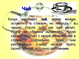 Чай Когда наливают чай, ложку можно оставлять в стакане, но никогда - в чашке