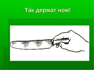 Так держат нож!