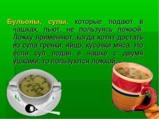 Бульоны, супы, которые подают в чашках, пьют, не пользуясь ложкой. Ложку при