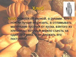Хлеб Хлеб берется не вилкой, а руками. Хлеб ножом лучше не резать, а отламыва
