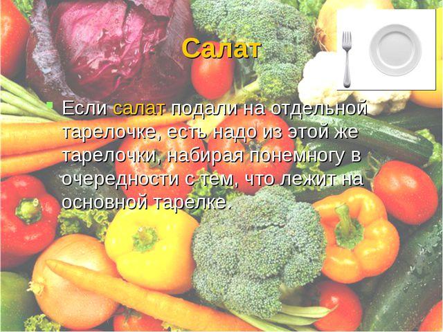 Салат Если салат подали на отдельной тарелочке, есть надо из этой же тарелочк...