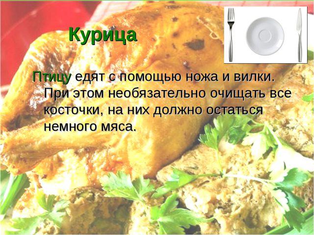 Курица Птицу едят с помощью ножа и вилки. При этом необязательно очищать все...