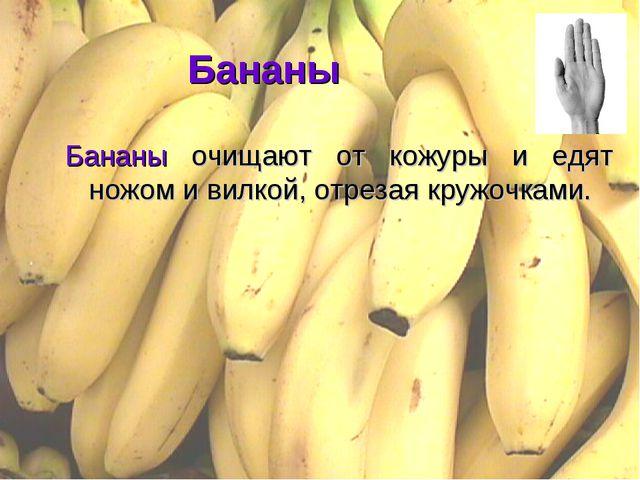 Бананы Бананы очищают от кожуры и едят ножом и вилкой, отрезая кружочками.