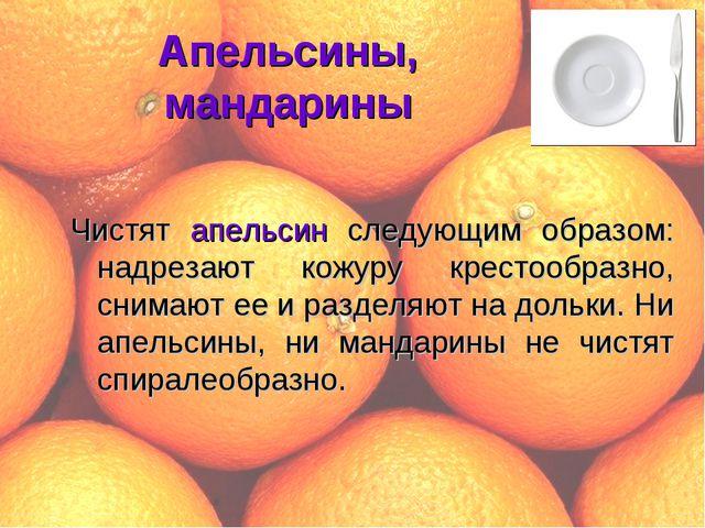 Апельсины, мандарины Чистят апельсин следующим образом: надрезают кожуру крес...