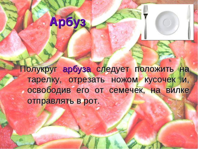 Арбуз Полукруг арбуза следует положить на тарелку, отрезать ножом кусочек и,...