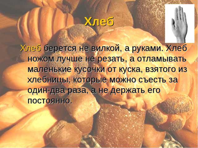 Хлеб Хлеб берется не вилкой, а руками. Хлеб ножом лучше не резать, а отламыва...