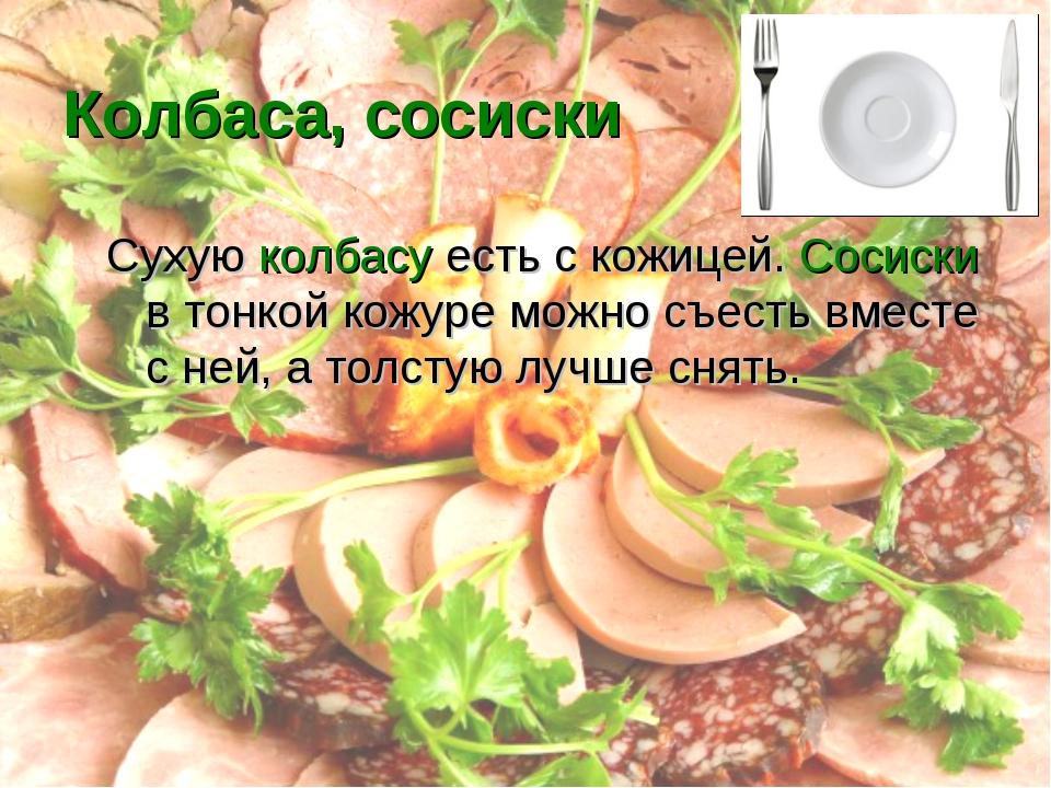 Колбаса, сосиски Сухую колбасу есть с кожицей. Сосиски в тонкой кожуре можно...