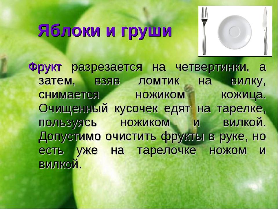 Яблоки и груши Фрукт разрезается на четвертинки, а затем, взяв ломтик на вилк...