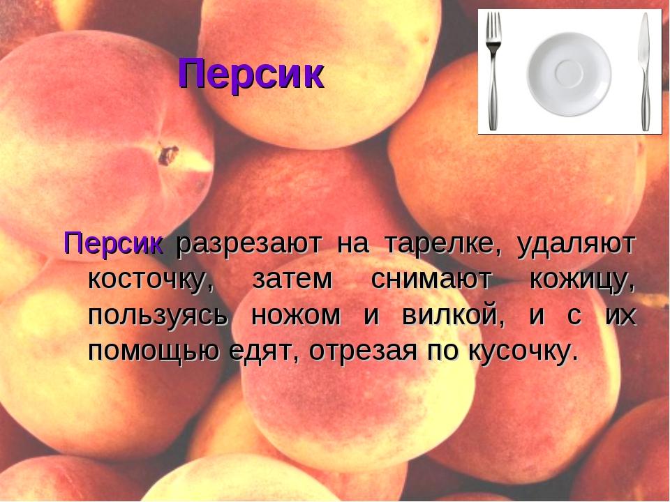Персик Персик разрезают на тарелке, удаляют косточку, затем снимают кожицу, п...