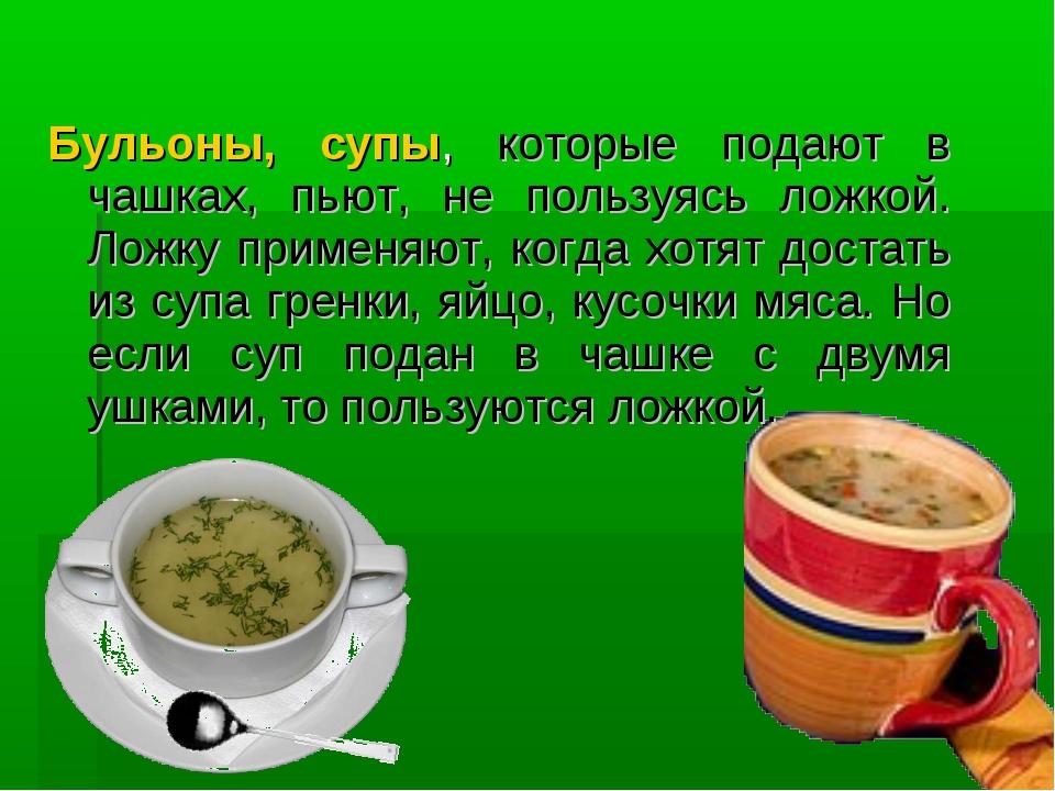 Бульоны, супы, которые подают в чашках, пьют, не пользуясь ложкой. Ложку при...