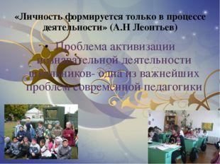 «Личность формируется только в процессе деятельности» (А.Н Леонтьев) Проблема