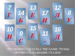 7 Г 10 И 13 Е 11 - 17 И 8 У 14 Б 12 Л 16 Д 15 Е 9 С ЧТО МОЖНО СДЕЛАТЬ С ЧИСЛА