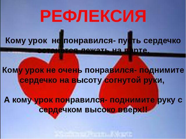 РЕФЛЕКСИЯ Кому урок не понравился- пусть сердечко останется лежать на парте,...